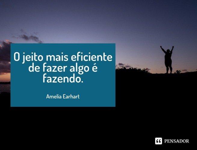 O jeito mais eficiente de fazer algo é fazendo.  Amelia Earhart