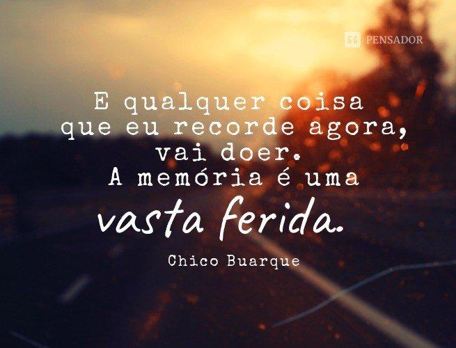 E qualquer coisa que eu recorde agora, vai doer. A memória é uma vasta ferida.   Chico Buarque