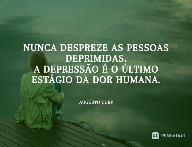 Nunca despreze as pessoas deprimidas. A depressão é o último estágio da dor humana.  Augusto Cury