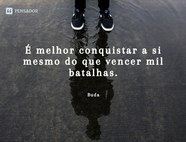 É melhor conquistar a si mesmo do que vencer mil batalhas.  Buda
