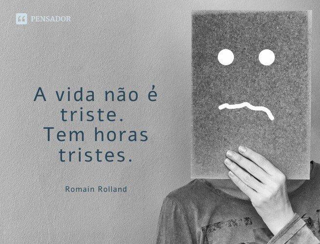 A vida não é triste. Tem horas tristes.  Romain Rolland