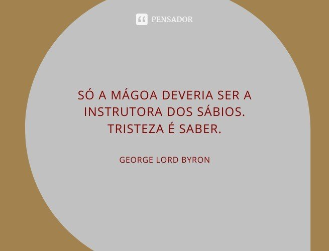 Só a mágoa deveria ser a instrutora dos sábios. Tristeza é saber.  George Lord Byron