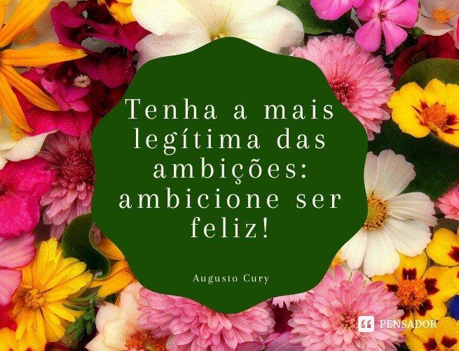 Tenha a mais legítima das ambições: ambicione ser feliz!  Augusto Cury