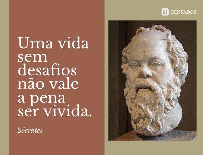 Uma vida sem desafios não vale a pena ser vivida.  Sócrates