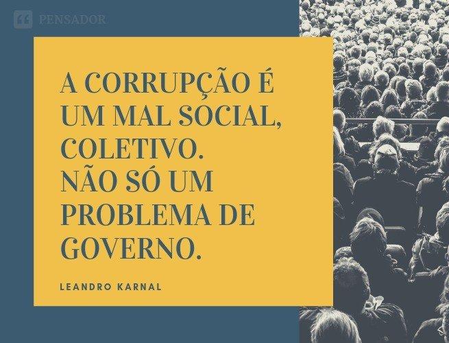 A corrupção é um mal social, coletivo. Não só um problema de governo.   Leandro Karnal
