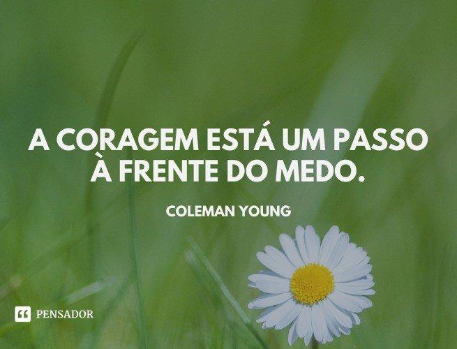 A coragem está um passo à frente do medo.  Coleman Young