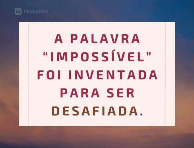 """A palavra """"impossível"""" foi inventada para ser desafiada."""