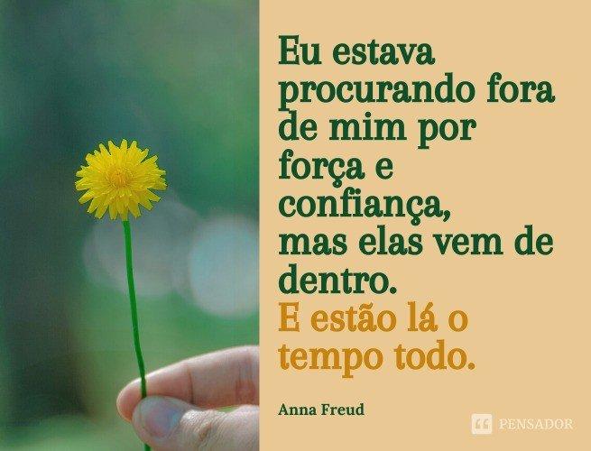 Eu estava procurando fora de mim por força e confiança, mas elas vem de dentro. E estão lá o tempo todo.  Anna Freud