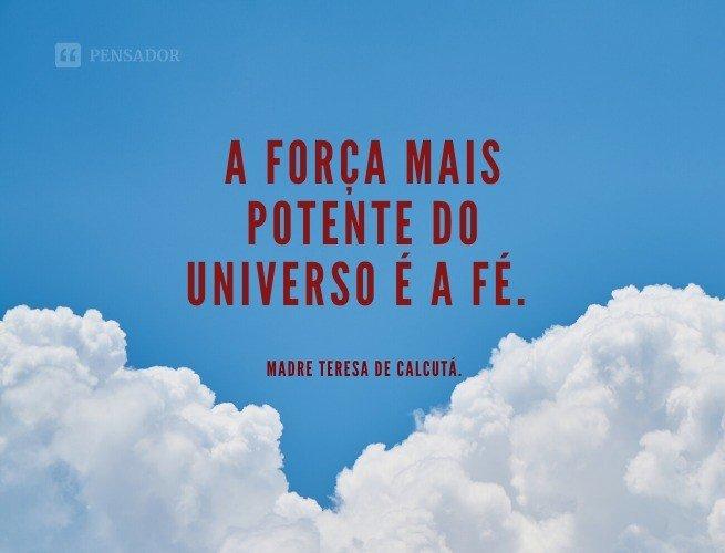 A força mais potente do universo é a fé.  Madre Teresa de Calcutá