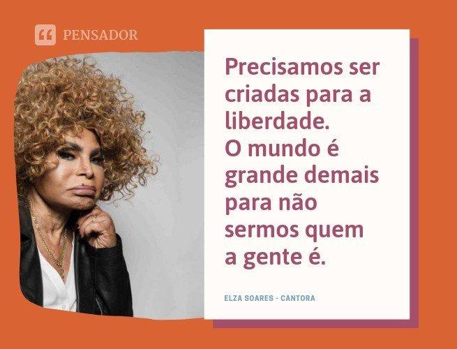 Precisamos ser criadas para a liberdade. O mundo é grande demais para não sermos quem a gente é. Elza Soares - Cantora