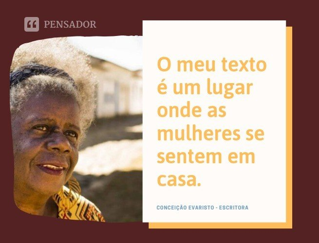 O meu texto é um lugar onde as mulheres se sentem em casa.   Conceição Evaristo  - escritora