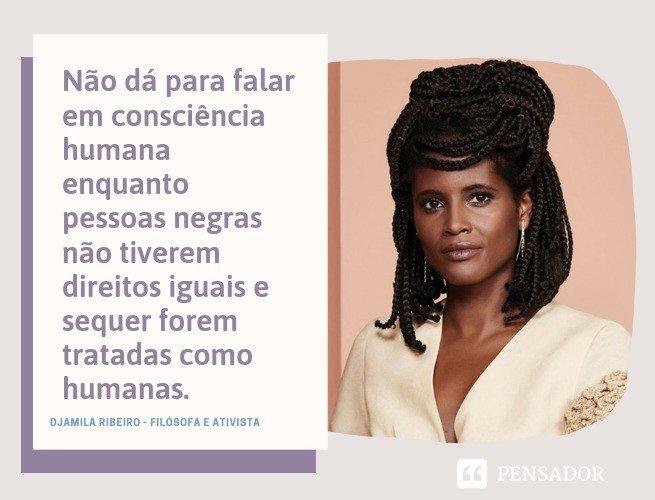 Não dá para falar em consciência humana enquanto pessoas negras não tiverem direitos iguais e sequer forem tratadas como humanas.  Djamila Ribeiro  - Filósofa e ativista