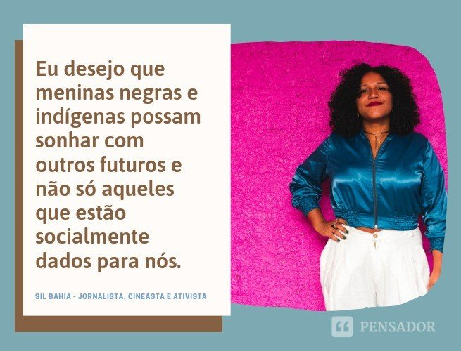 Eu desejo que meninas negras e indígenas possam sonhar com outros futuros e não só aqueles que estão socialmente dados para nós.