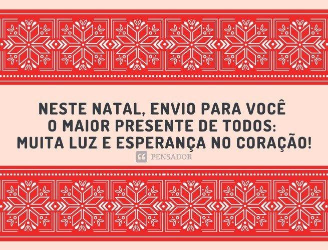 Neste Natal, envio para você o maior presente de todos: muita luz e esperança no coração!