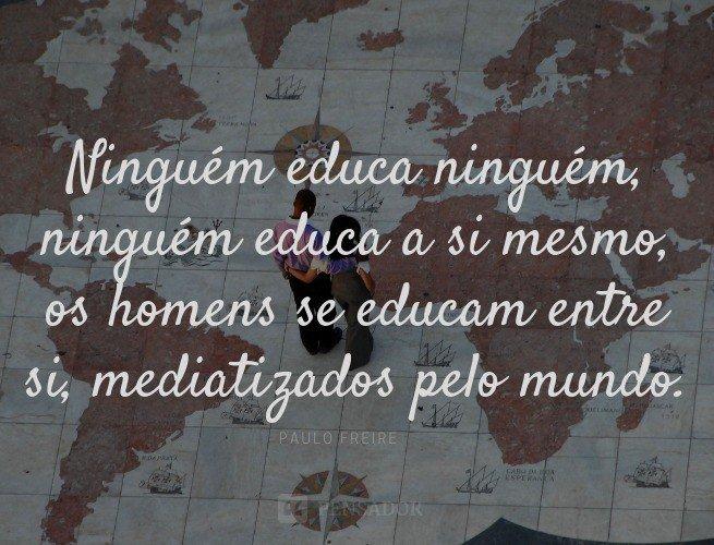 Ninguém educa ninguém, ninguém educa a si mesmo, os homens se educam entre si, mediatizados pelo mundo.