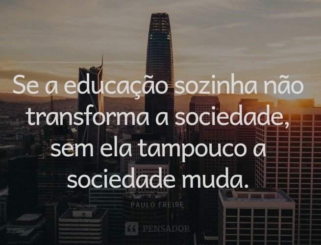 Se a educação sozinha não transforma a sociedade, sem ela tampouco a sociedade muda.