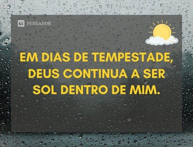 Em dias de tempestade, Deus continua a ser sol dentro de mim.