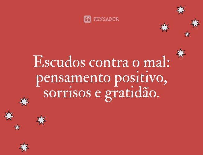 Escudos contra o mal: pensamento positivo, sorrisos e gratidão.