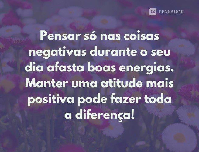 Pensar só nas coisas negativas durante o seu dia afasta boas energias. Manter uma atitude mais positiva pode fazer toda a diferença!