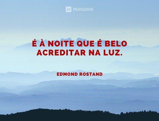 É à noite que é belo acreditar na Luz.  Edmond Rostand