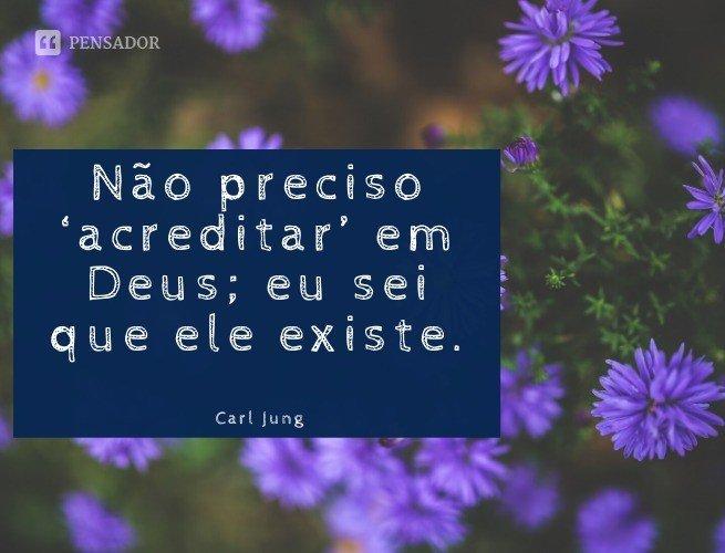Não preciso 'acreditar' em Deus; eu sei que ele existe.  Carl Jung