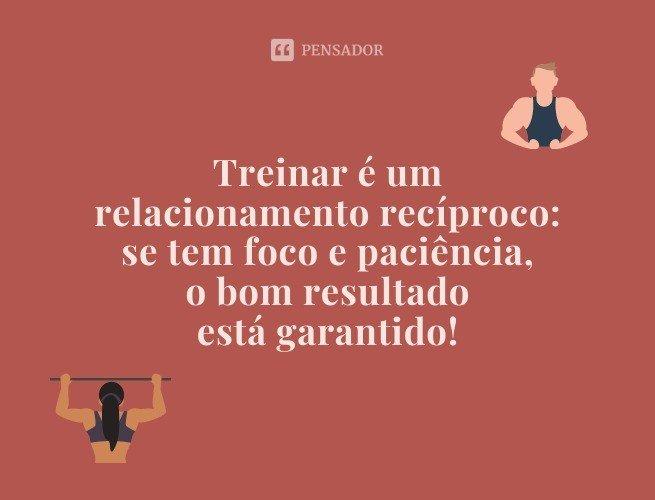 Treinar é um relacionamento recíproco: se tem foco e paciência, o bom resultado está garantido!