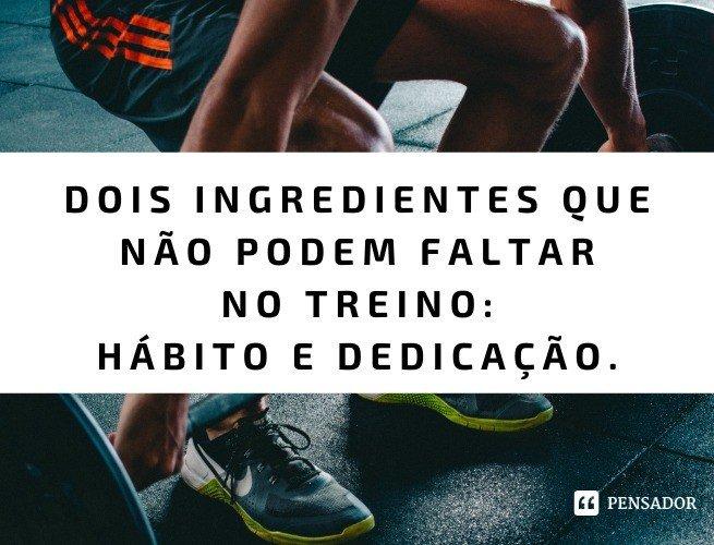 Dois ingredientes que não podem faltar no treino: hábito e dedicação.