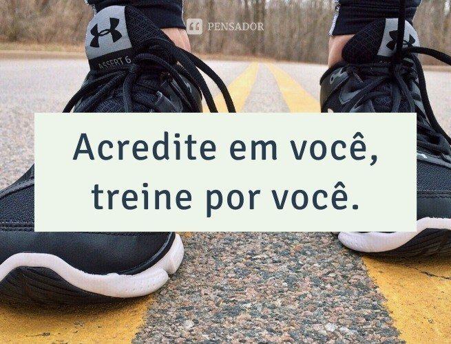 Acredite em você, treine por você.