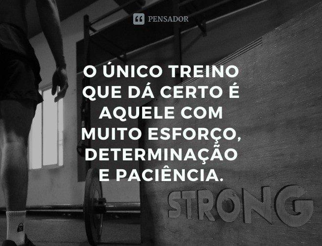 O único treino que dá certo é aquele com muito esforço, determinação e paciência.