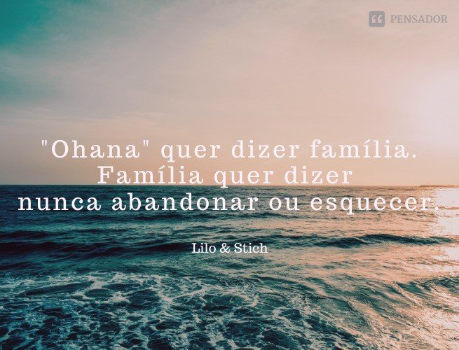 'Ohana' quer dizer família. Família quer dizer nunca abandonar ou esquecer.  Lilo & Stitch