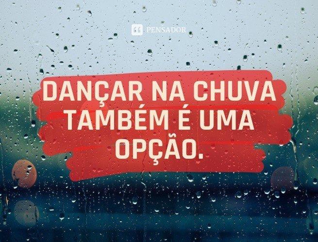 Dançar na chuva também é uma opção.