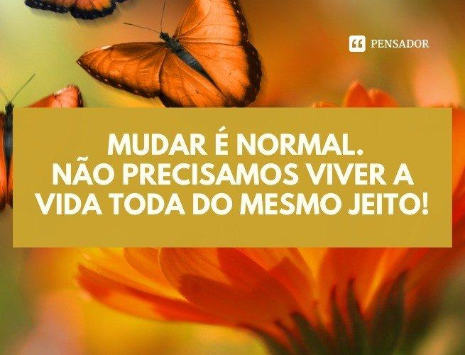 Mudar é normal. Não precisamos viver a vida toda do mesmo jeito!