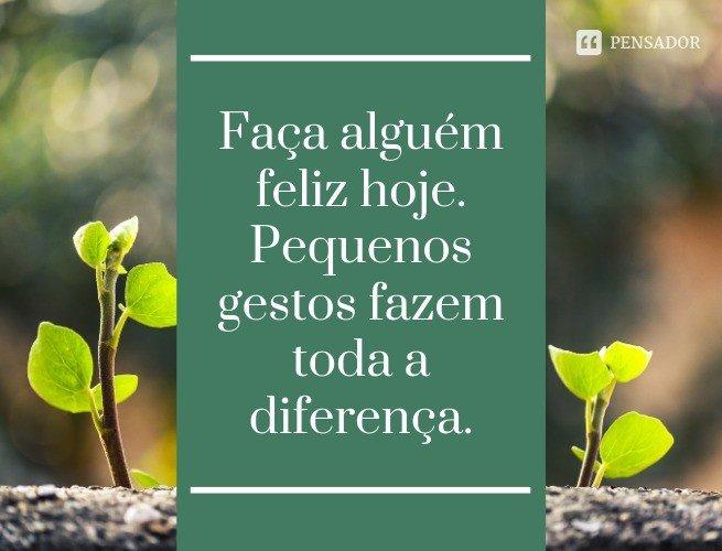 Faça alguém feliz hoje. Pequenos gestos fazem toda a diferença.