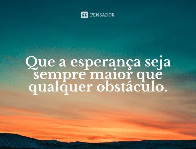 Que a esperança seja sempre maior que qualquer obstáculo.