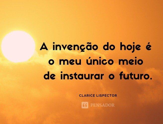 A invenção do hoje é o meu único meio de instaurar o futuro.