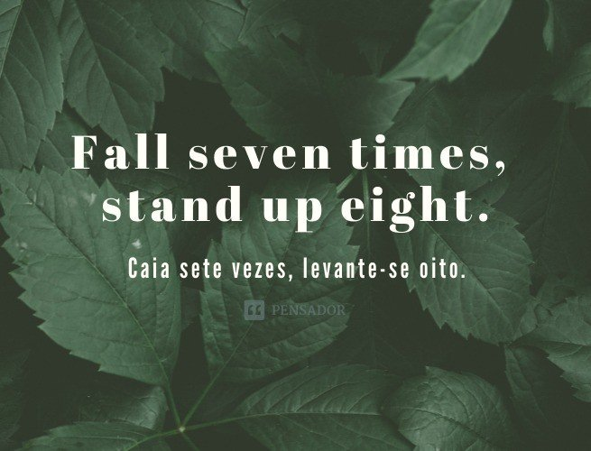 Fall seven times, stand up eight.  (Caia sete vezes, levante-se oito.)