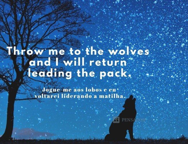 Throw me to the wolves and I will return leading the pack.  (Jogue-me aos lobos e eu voltarei liderando a matilha.)