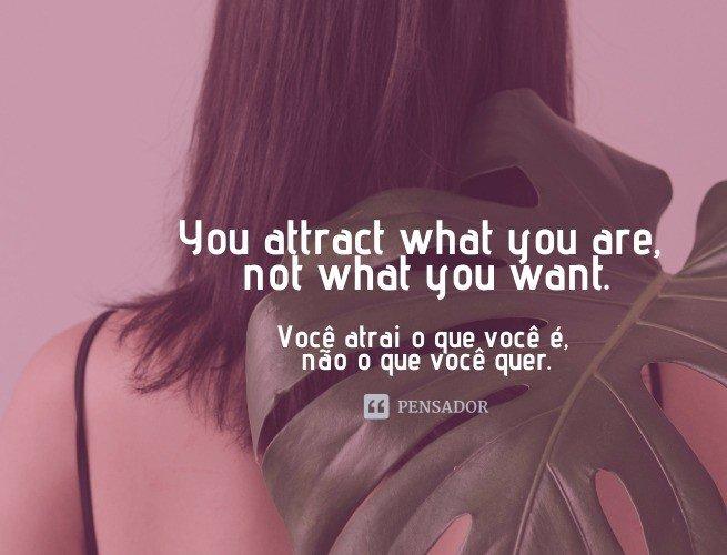 You attract what you are, not what you want.  (Você atrai o que você é, não o que você quer.)