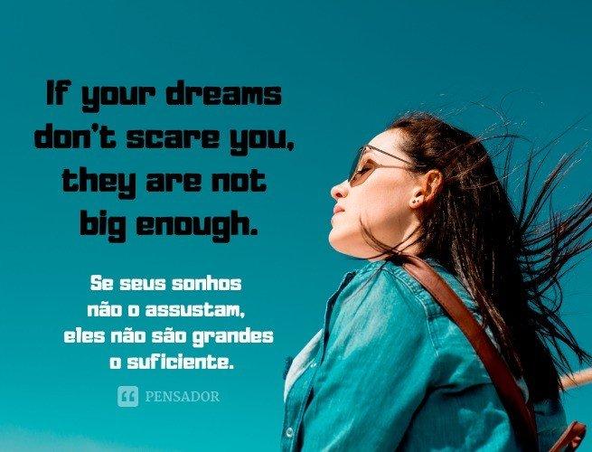 If your dreams don't scare you, they are not big enough.  (Se seus sonhos não o assustam, eles não são grandes o suficiente.)