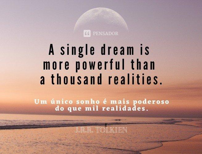 A single dream is more powerful than a thousand realities.  (Um único sonho é mais poderoso do que mil realidades.)