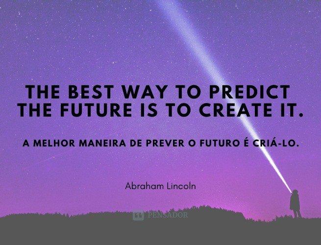 The best way to predict the future is to create it.  (A melhor maneira de prever o futuro é criá-lo.)
