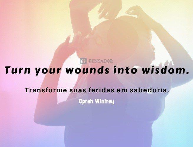 Turn your wounds into wisdom.  (Transforme suas feridas em sabedoria.)  Oprah Winfrey