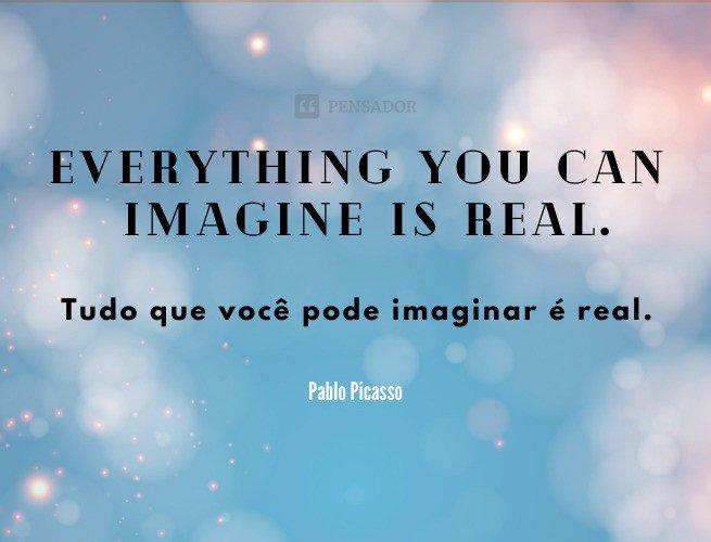 Everything you can imagine is real.  (Tudo que você pode imaginar é real.)