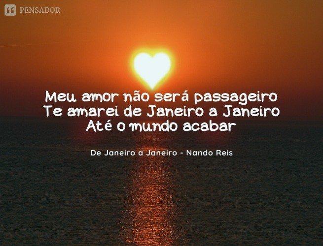 Meu amor não será passageiro Te amarei de Janeiro a Janeiro Até o mundo acabar  De janeiro a janeiro - Nando Reis