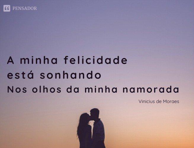 A minha felicidade está sonhando Nos olhos da minha namorada É como esta noite, passando, passando Em busca da madrugada  A Felicidade - Vinicius de Moraes