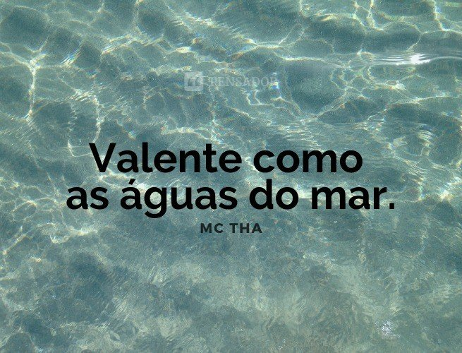 Valente como as águas do mar.