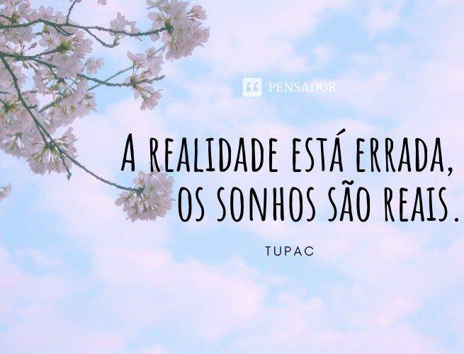 A realidade está errada, os sonhos são reais.