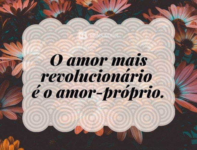 O amor mais revolucionário é o amor-próprio.