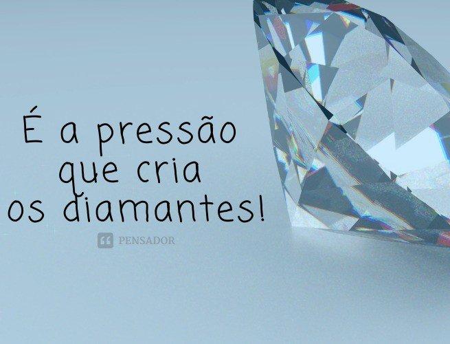 É a pressão que cria os diamantes!