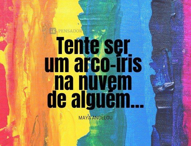 Tente ser um arco-íris na nuvem de alguém...  Maya Angelou